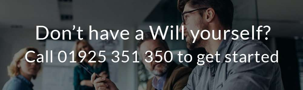 Don't have a Will yourself? Call us on 01925 351 350 to get started.